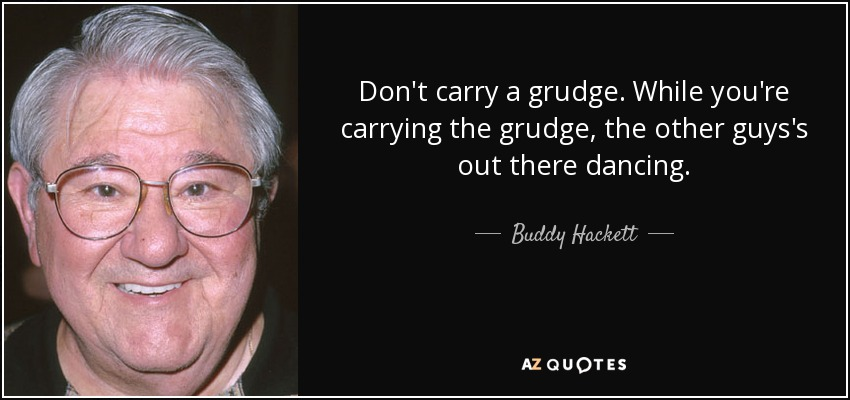 Don't carry a grudge. While you're carrying the grudge, the other guys's out there dancing. - Buddy Hackett