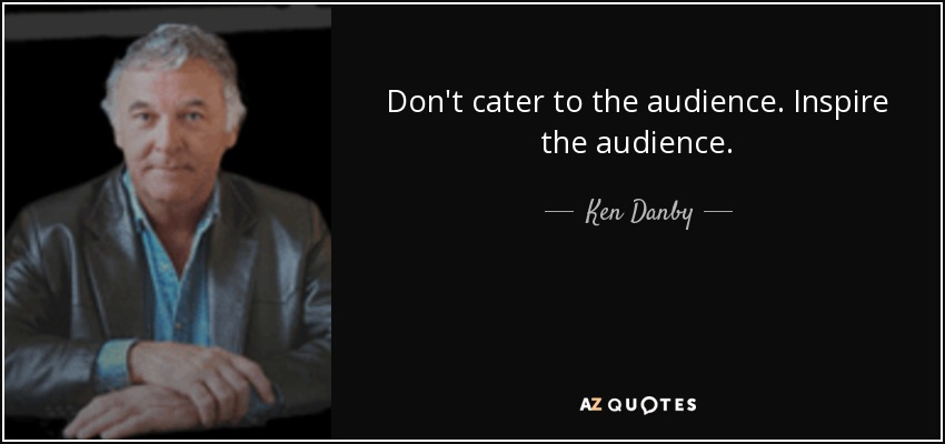 Don't cater to the audience. Inspire the audience. - Ken Danby