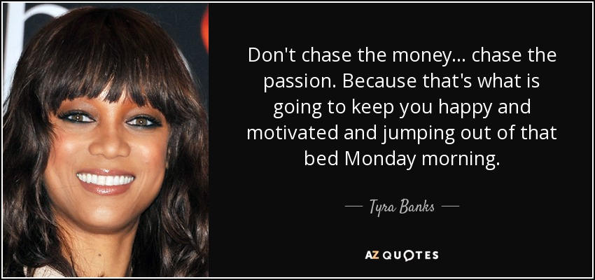 Don't chase the money... chase the passion. Because that's what is going to keep you happy and motivated and jumping out of that bed Monday morning. - Tyra Banks