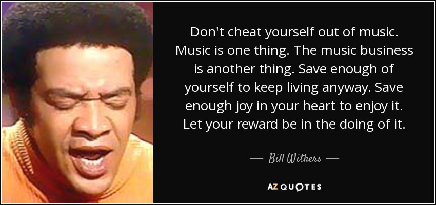 Don't cheat yourself out of music. Music is one thing. The music business is another thing. Save enough of yourself to keep living anyway. Save enough joy in your heart to enjoy it. Let your reward be in the doing of it. - Bill Withers
