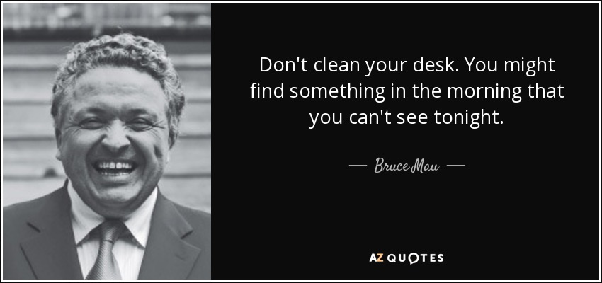 Don't clean your desk. You might find something in the morning that you can't see tonight. - Bruce Mau