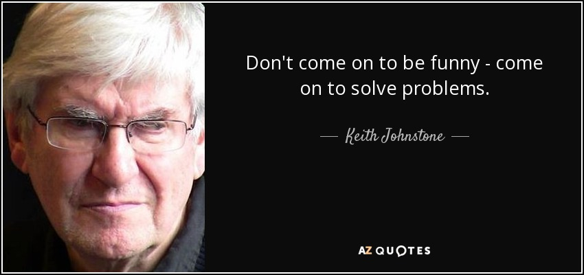 Don't come on to be funny - come on to solve problems. - Keith Johnstone