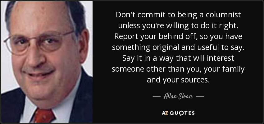Don't commit to being a columnist unless you're willing to do it right. Report your behind off, so you have something original and useful to say. Say it in a way that will interest someone other than you, your family and your sources. - Allan Sloan