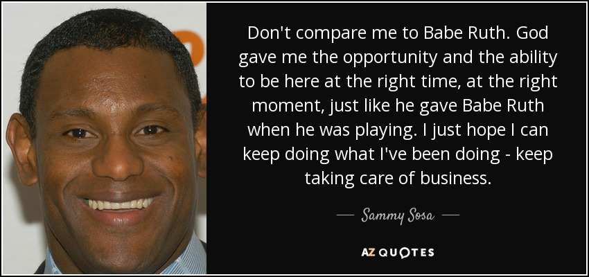 Don't compare me to Babe Ruth. God gave me the opportunity and the ability to be here at the right time, at the right moment, just like he gave Babe Ruth when he was playing. I just hope I can keep doing what I've been doing - keep taking care of business. - Sammy Sosa