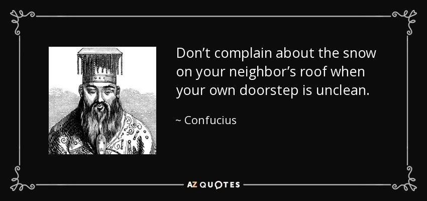 Don't complain about the snow on your neighbor's roof when your own doorstep is unclean. - Confucius