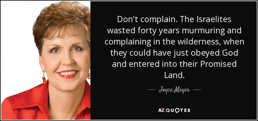 Don't complain. The Israelites wasted forty years murmuring and complaining in the wilderness, when they could have just obeyed God and entered into their Promised Land. - Joyce Meyer