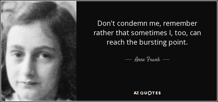 Don't condemn me, remember rather that sometimes I, too, can reach the bursting point. - Anne Frank