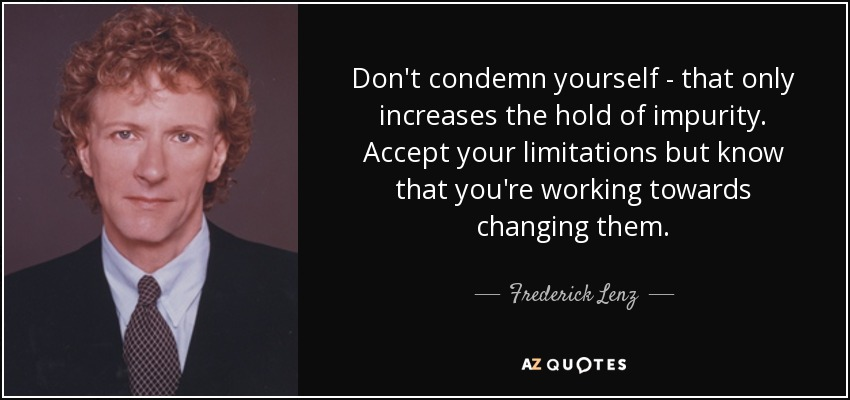 Don't condemn yourself - that only increases the hold of impurity. Accept your limitations but know that you're working towards changing them. - Frederick Lenz