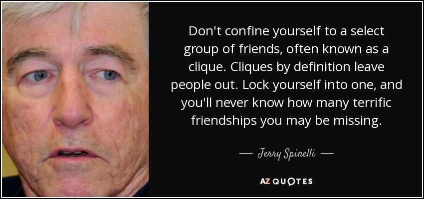 Don't confine yourself to a select group of friends, often known as a clique. Cliques by definition leave people out. Lock yourself into one, and you'll never know how many terrific friendships you may be missing. - Jerry Spinelli