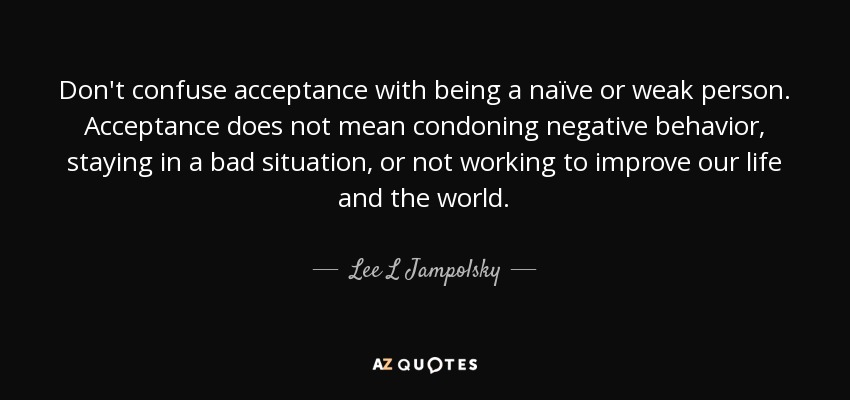 Lee L Jampolsky quote: Don\'t confuse acceptance with being a ...
