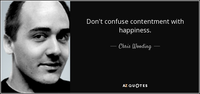Don't confuse contentment with happiness... - Chris Wooding