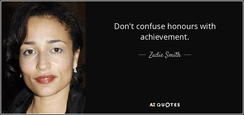 Don't confuse honours with achievement. - Zadie Smith