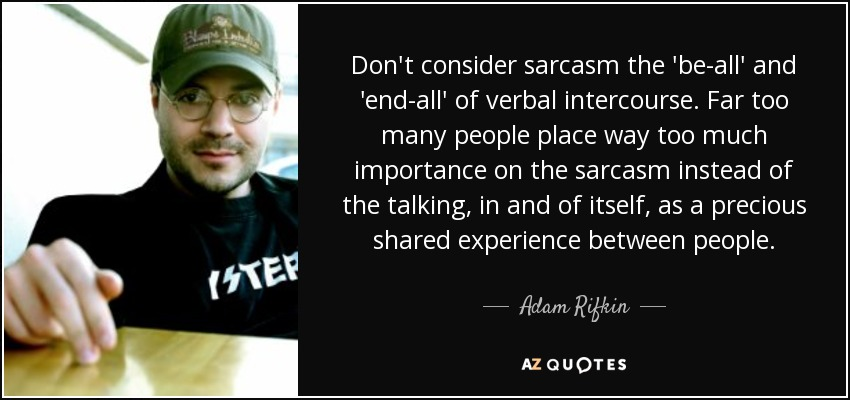 Don't consider sarcasm the 'be-all' and 'end-all' of verbal intercourse. Far too many people place way too much importance on the sarcasm instead of the talking, in and of itself, as a precious shared experience between people. - Adam Rifkin