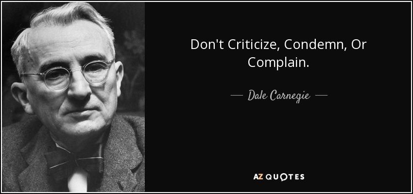 Don't Criticize, Condemn, Or Complain. - Dale Carnegie