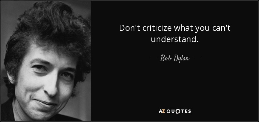 Don't criticize what you can't understand. - Bob Dylan