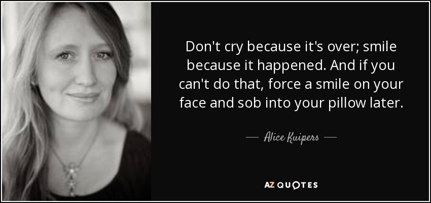 Don't cry because it's over; smile because it happened. And if you can't do that, force a smile on your face and sob into your pillow later. - Alice Kuipers