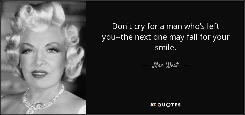 Don't cry for a man who's left you--the next one may fall for your smile. - Mae West