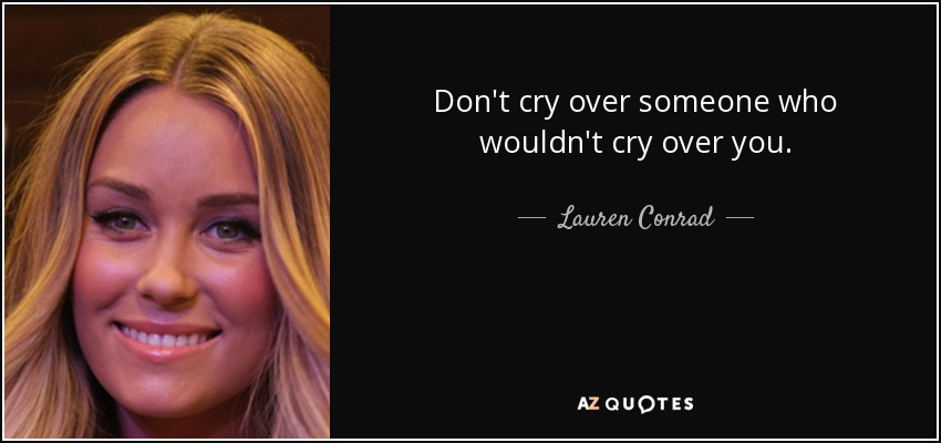 Don't cry over someone who wouldn't cry over you. - Lauren Conrad