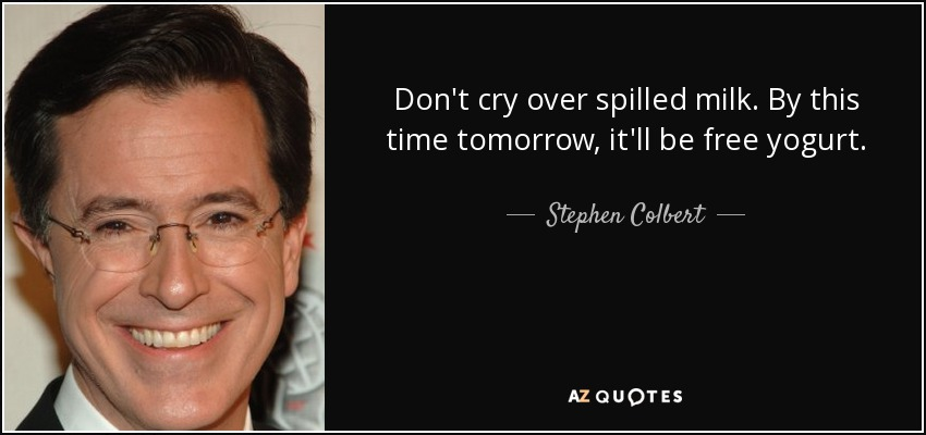 Don't cry over spilled milk. By this time tomorrow, it'll be free yogurt. - Stephen Colbert