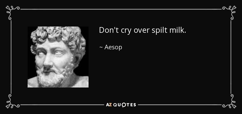 Don't cry over spilt milk. - Aesop