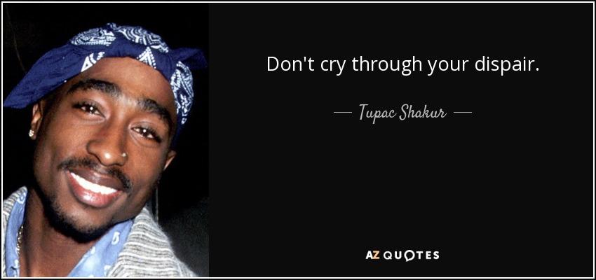Don't cry through your dispair. - Tupac Shakur
