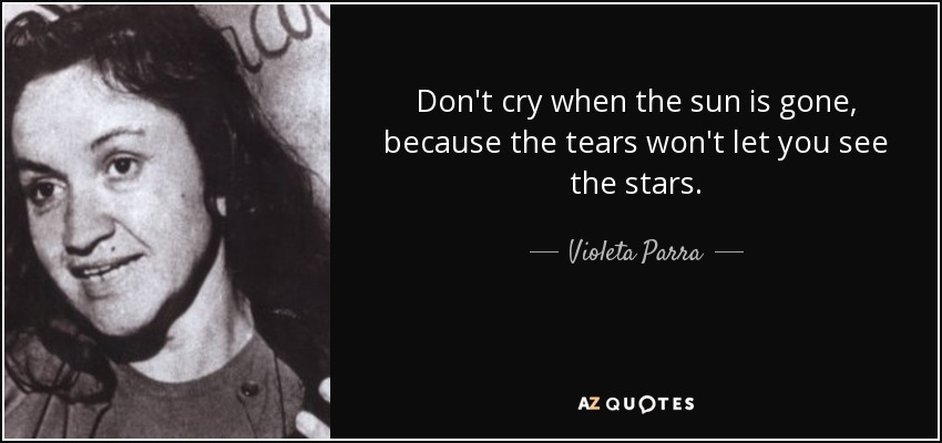 Don't cry when the sun is gone, because the tears won't let you see the stars. - Violeta Parra