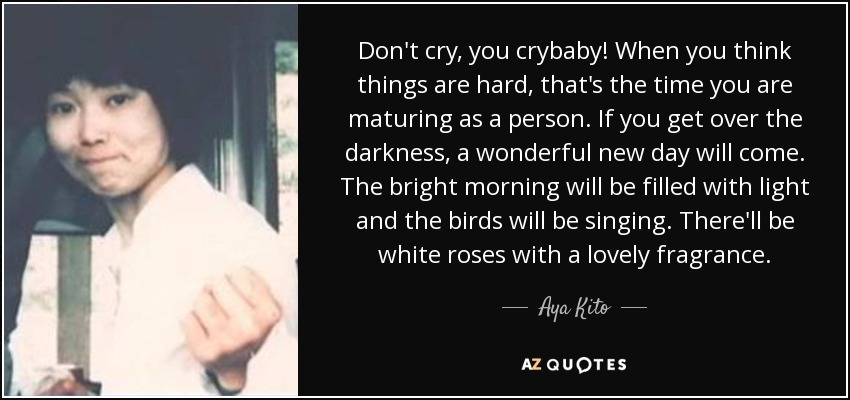 Don't cry, you crybaby! When you think things are hard, that's the time you are maturing as a person. If you get over the darkness, a wonderful new day will come. The bright morning will be filled with light and the birds will be singing . There'll be white roses with a lovely fragrance. - Aya Kito