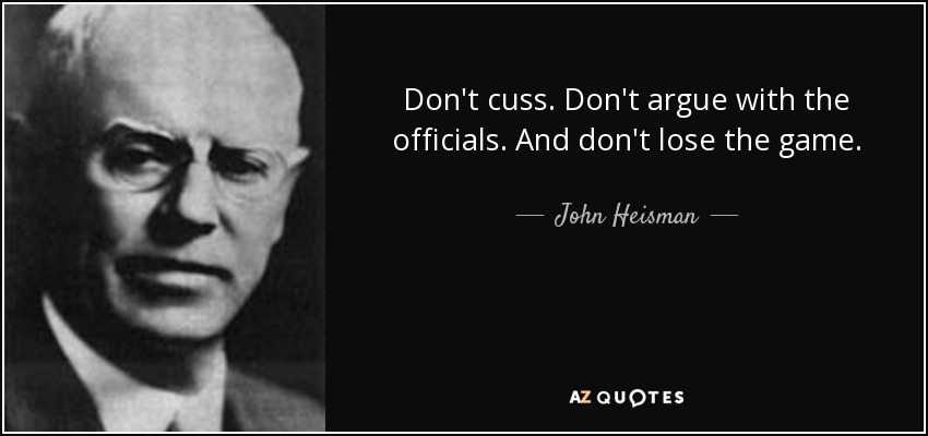 Don't cuss. Don't argue with the officials. And don't lose the game. - John Heisman