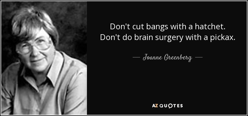 Don't cut bangs with a hatchet. Don't do brain surgery with a pickax. - Joanne Greenberg