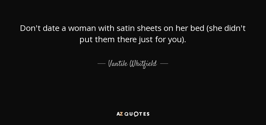 Don't date a woman with satin sheets on her bed (she didn't put them there just for you). - Vantile Whitfield