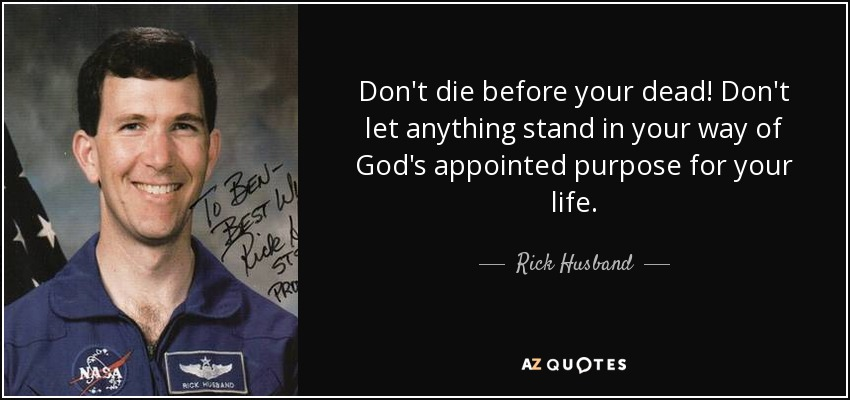 Don't die before your dead! Don't let anything stand in your way of God's appointed purpose for your life. - Rick Husband