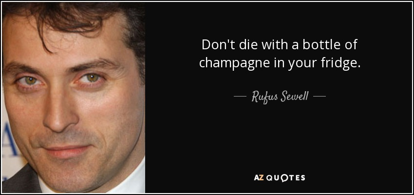 Don't die with a bottle of champagne in your fridge. - Rufus Sewell