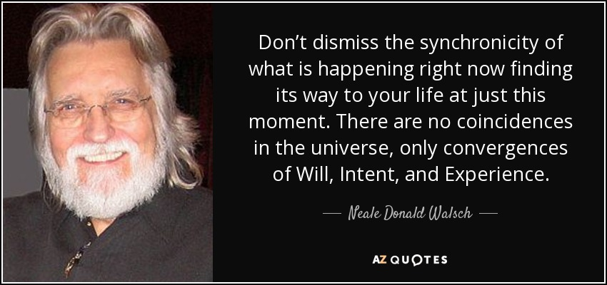 Don't dismiss the synchronicity of what is happening right now finding its way to your life at just this moment. There are no coincidences in the universe, only convergences of Will, Intent, and Experience. - Neale Donald Walsch
