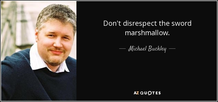Don't disrespect the sword marshmallow. - Michael Buckley