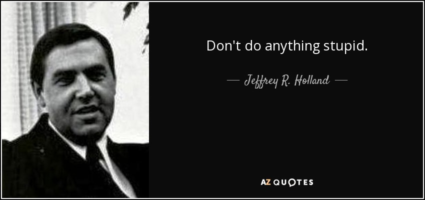 Don't do anything stupid. - Jeffrey R. Holland