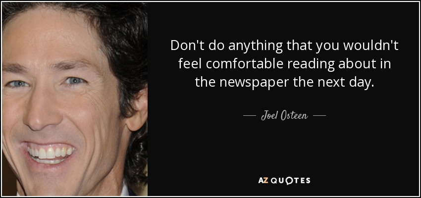 Don't do anything that you wouldn't feel comfortable reading about in the newspaper the next day. - Joel Osteen