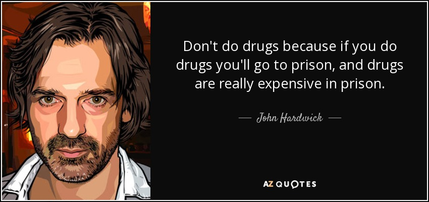 Don't do drugs because if you do drugs you'll go to prison, and drugs are really expensive in prison. - John Hardwick