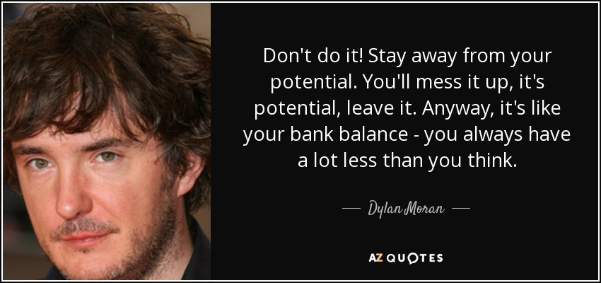 Don't do it! Stay away from your potential. You'll mess it up, it's potential, leave it. Anyway, it's like your bank balance - you always have a lot less than you think. - Dylan Moran