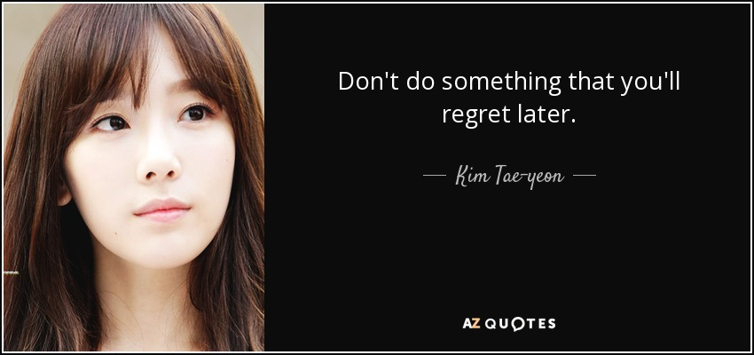 Don't do something that you'll regret later. - Kim Tae-yeon