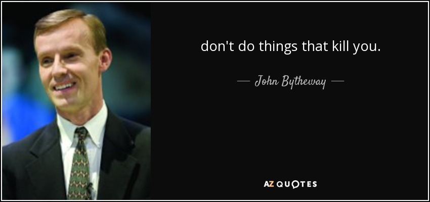don't do things that kill you. - John Bytheway