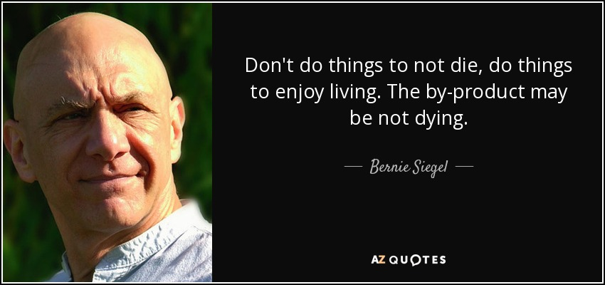 Don't do things to not die, do things to enjoy living. The by-product may be not dying. - Bernie Siegel