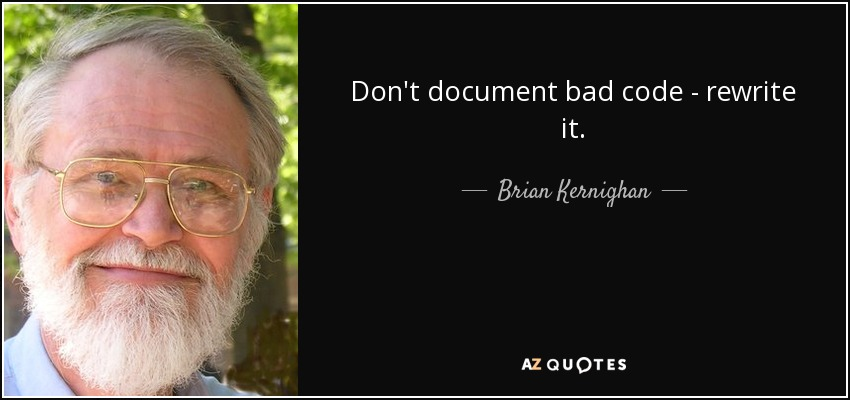 Don't document bad code - rewrite it. - Brian Kernighan