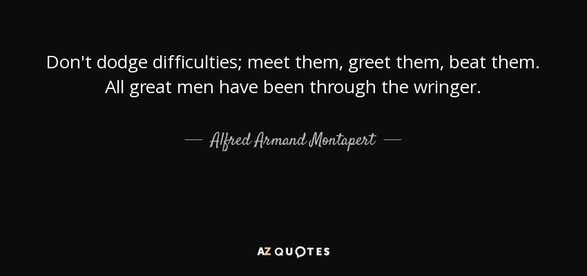 Don't dodge difficulties; meet them, greet them, beat them. All great men have been through the wringer. - Alfred Armand Montapert