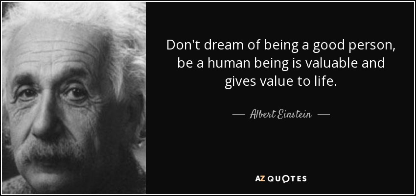 Albert Einstein Quote Dont Dream Of Being A Good Person Be A Human