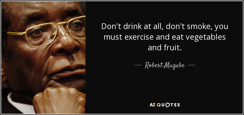 Don't drink at all, don't smoke, you must exercise and eat vegetables and fruit. - Robert Mugabe