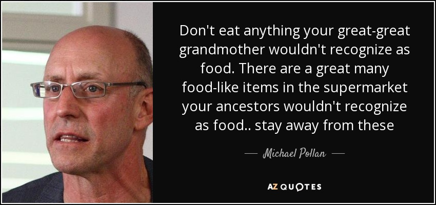 Don't eat anything your great-great grandmother wouldn't recognize as food. There are a great many food-like items in the supermarket your ancestors wouldn't recognize as food.. stay away from these - Michael Pollan