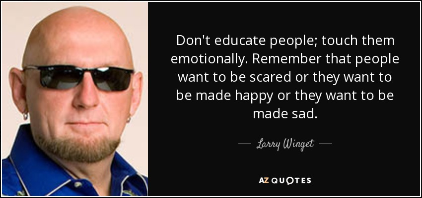 Don't educate people; touch them emotionally. Remember that people want to be scared or they want to be made happy or they want to be made sad. - Larry Winget