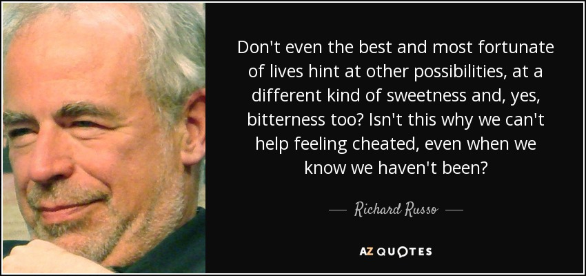 Don't even the best and most fortunate of lives hint at other possibilities, at a different kind of sweetness and, yes, bitterness too? Isn't this why we can't help feeling cheated, even when we know we haven't been? - Richard Russo