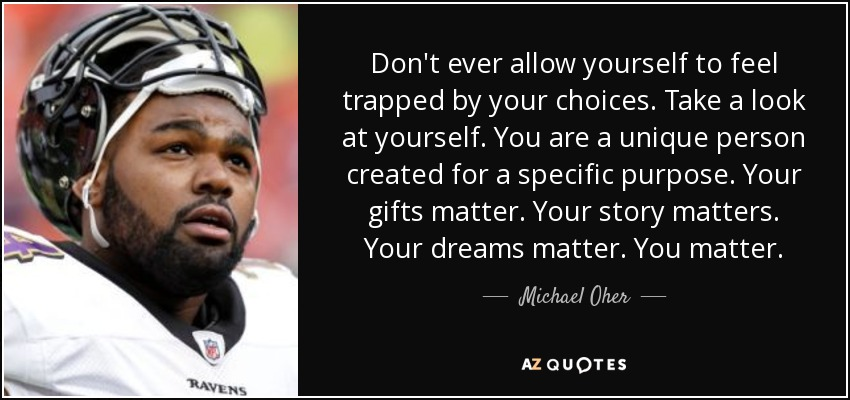 Don't ever allow yourself to feel trapped by your choices. Take a look at yourself. You are a unique person created for a specific purpose. Your gifts matter. Your story matters. Your dreams matter. You matter. - Michael Oher