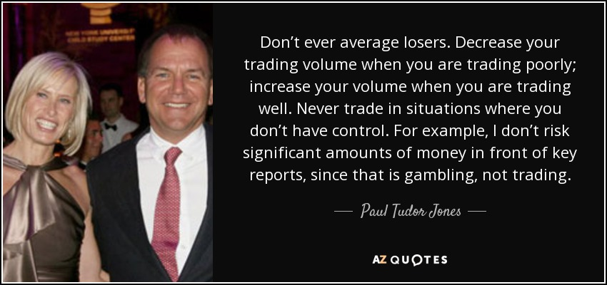Don't ever average losers. Decrease your trading volume when you are trading poorly; increase your volume when you are trading well. Never trade in situations where you don't have control. For example, I don't risk significant amounts of money in front of key reports, since that is gambling, not trading. - Paul Tudor Jones